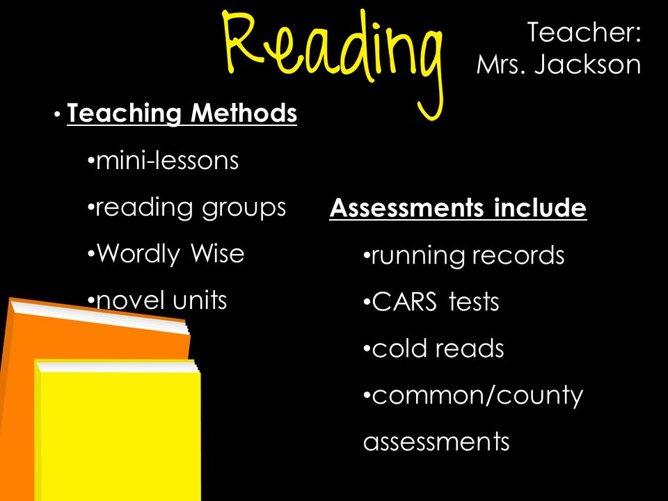 Teacher: Mrs. Jackson Teaching Methods mini-lessons reading groups Wordly Wise novel units Assessments include running records CARS tests cold reads c