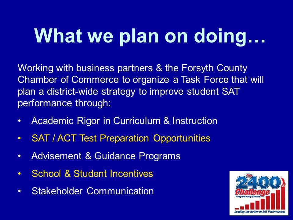 What we plan on doing… Working with business partners & the Forsyth County Chamber of Commerce to organize a Task Force that will plan a district-wide