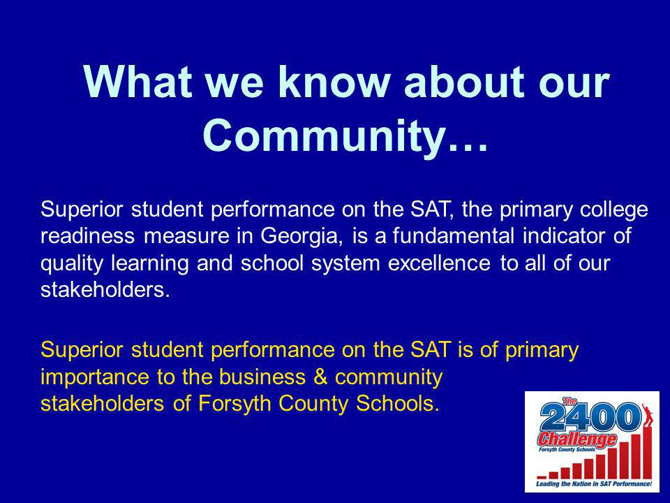 What we know about our Community… Superior student performance on the SAT, the primary college readiness measure in Georgia, is a fundamental indicator of quality learning and school system excellence to all of our stakeholders.