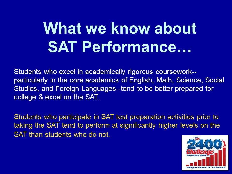 What we know about SAT Performance… Students who excel in academically rigorous coursework-- particularly in the core academics of English, Math, Science, Social Studies, and Foreign Languages--tend to be better prepared for college & excel on the SAT.