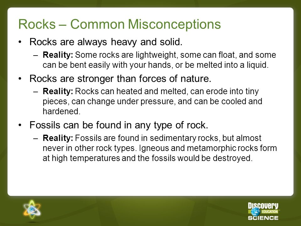 Rocks – Common Misconceptions Rocks are always heavy and solid. –Reality: Some rocks are lightweight, some can float, and some can be bent easily with
