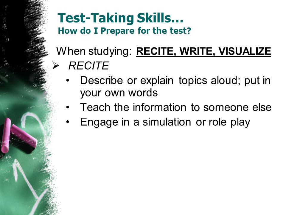 Test-Taking Skills… How do I Prepare for the test? When studying: RECITE, WRITE, VISUALIZE RECITE Describe or explain topics aloud; put in your own wo
