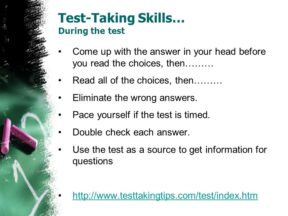 Test-Taking Skills… During the test Come up with the answer in your head before you read the choices, then……… Read all of the choices, then……… Elimina