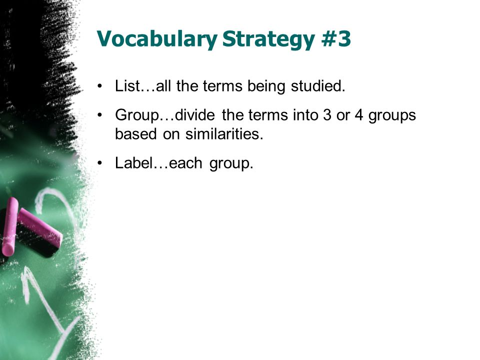 Vocabulary Strategy #3 List…all the terms being studied. Group…divide the terms into 3 or 4 groups based on similarities. Label…each group.
