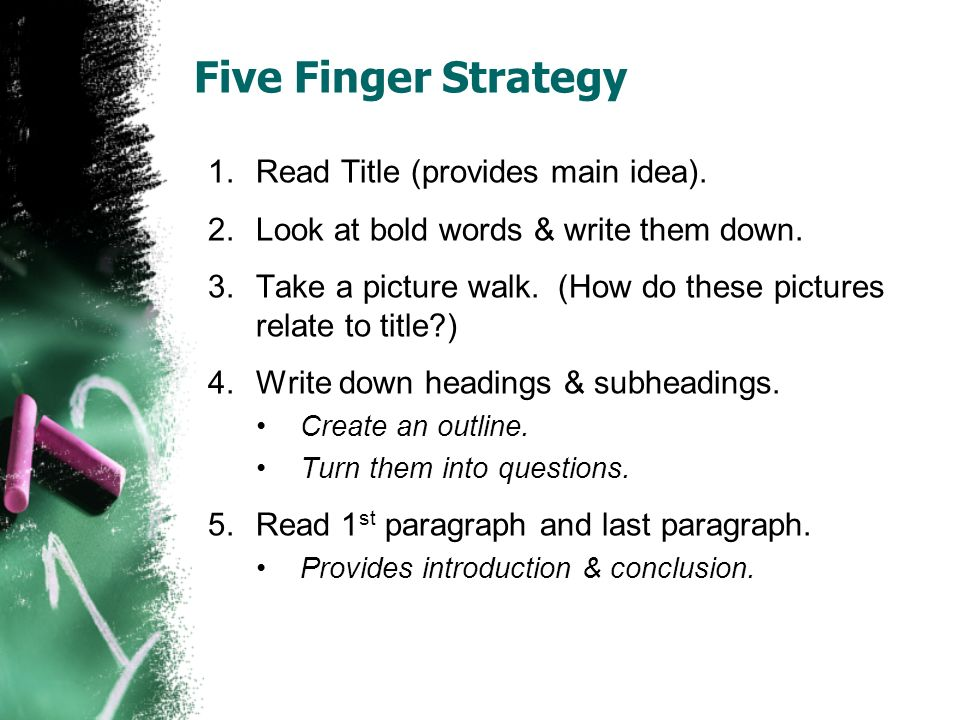 Five Finger Strategy 1.Read Title (provides main idea). 2.Look at bold words & write them down. 3.Take a picture walk. (How do these pictures relate t