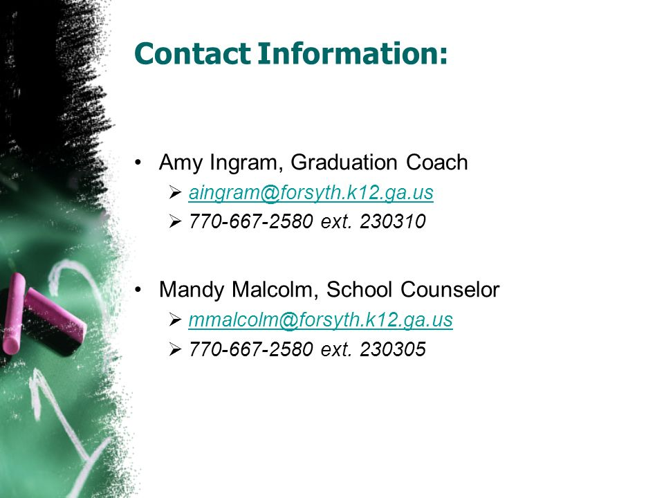 Contact Information: Amy Ingram, Graduation Coach aingram@forsyth.k12.ga.us 770-667-2580 ext. 230310 Mandy Malcolm, School Counselor mmalcolm@forsyth.