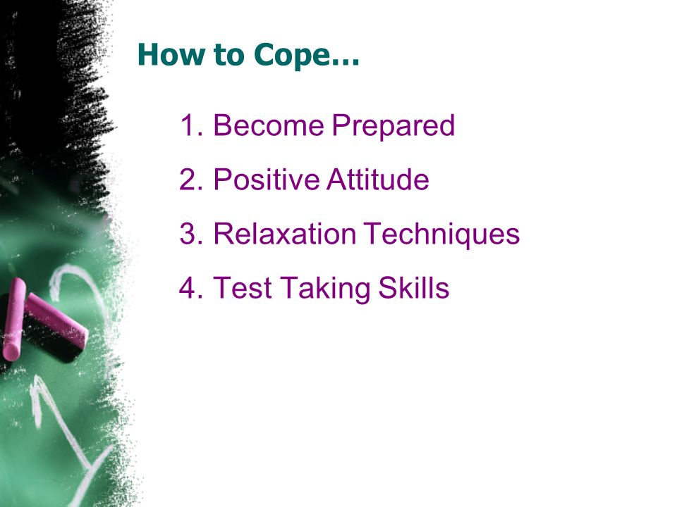 How to Cope… 1.Become Prepared 2.Positive Attitude 3.Relaxation Techniques 4.Test Taking Skills