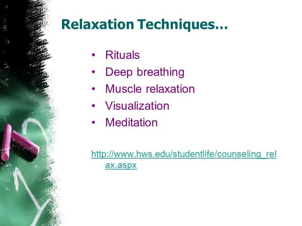 Relaxation Techniques… Rituals Deep breathing Muscle relaxation Visualization Meditation http://www.hws.edu/studentlife/counseling_rel ax.aspx