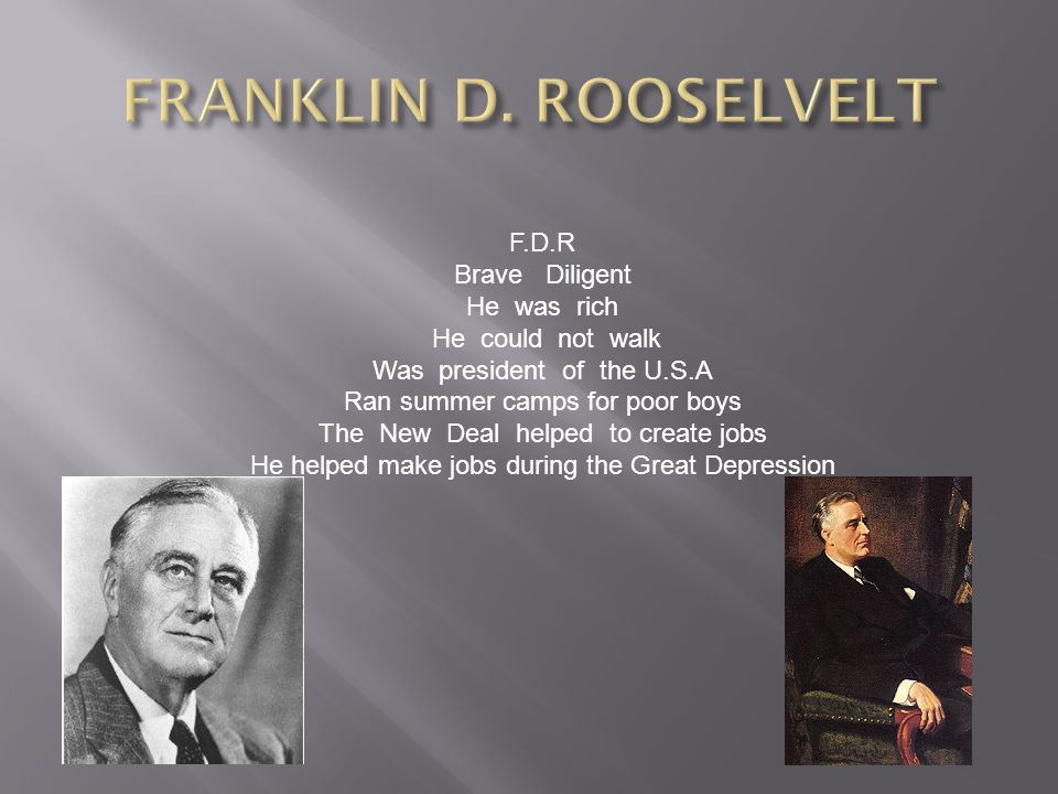 F.D.R Brave Diligent He was rich He could not walk Was president of the U.S.A Ran summer camps for poor boys The New Deal helped to create jobs He helped make jobs during the Great Depression