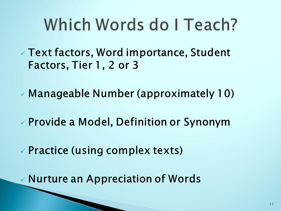 Text factors, Word importance, Student Factors, Tier 1, 2 or 3 Manageable Number (approximately 10) Provide a Model, Definition or Synonym Practice (using complex texts) Nurture an Appreciation of Words 11