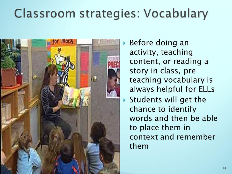 Before doing an activity, teaching content, or reading a story in class, pre- teaching vocabulary is always helpful for ELLs Students will get the chance to identify words and then be able to place them in context and remember them 18