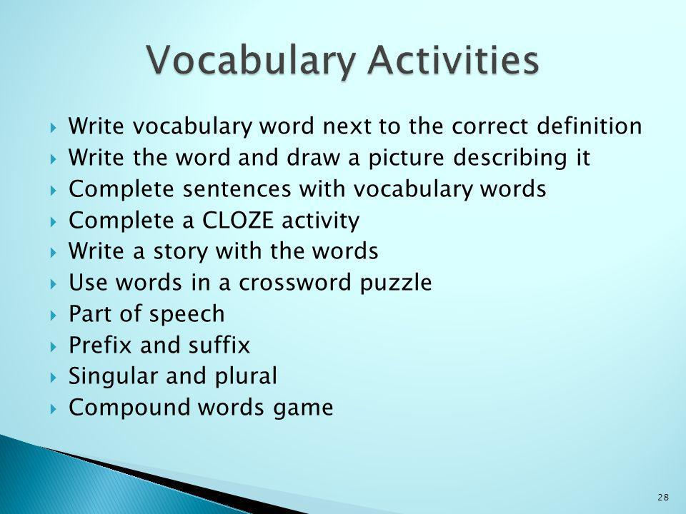Write vocabulary word next to the correct definition Write the word and draw a picture describing it Complete sentences with vocabulary words Complete a CLOZE activity Write a story with the words Use words in a crossword puzzle Part of speech Prefix and suffix Singular and plural Compound words game 28