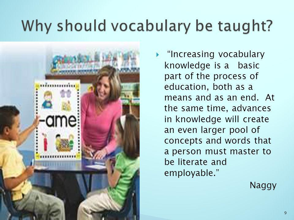 Increasing vocabulary knowledge is a basic part of the process of education, both as a means and as an end.