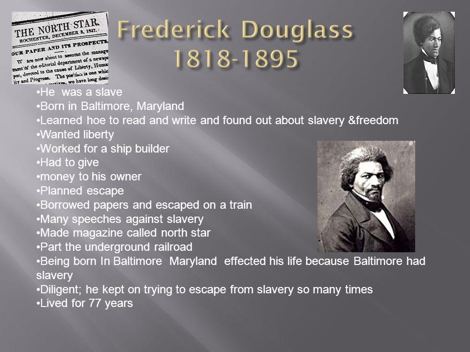 He was a slave Born in Baltimore, Maryland Learned hoe to read and write and found out about slavery &freedom Wanted liberty Worked for a ship builder Had to give money to his owner Planned escape Borrowed papers and escaped on a train Many speeches against slavery Made magazine called north star Part the underground railroad Being born In Baltimore Maryland effected his life because Baltimore had slavery Diligent; he kept on trying to escape from slavery so many times Lived for 77 years
