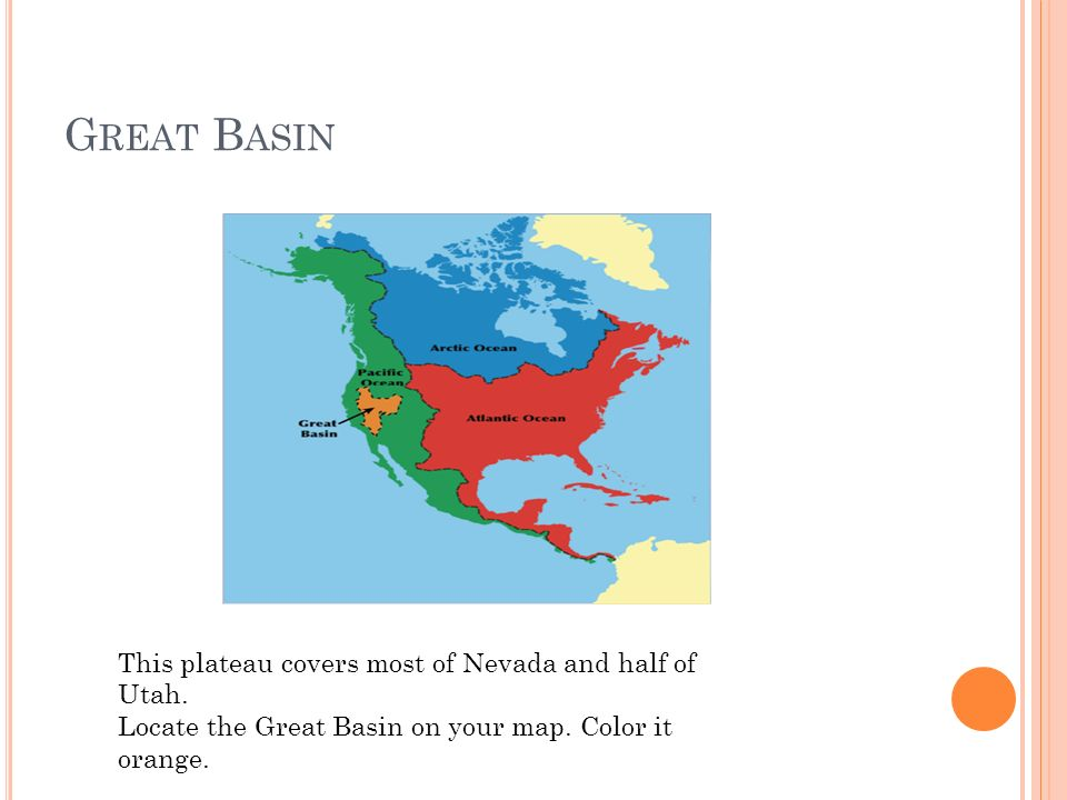 G REAT B ASIN This plateau covers most of Nevada and half of Utah. Locate the Great Basin on your map. Color it orange.