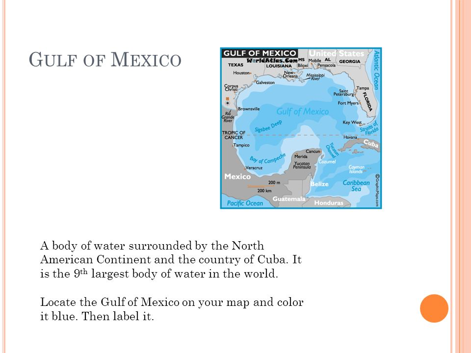 G ULF OF M EXICO A body of water surrounded by the North American Continent and the country of Cuba. It is the 9 th largest body of water in the world