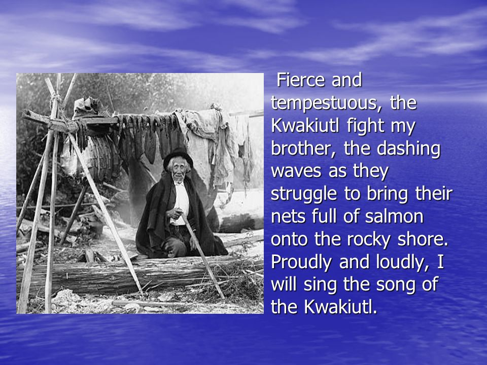 Fierce and tempestuous, the Kwakiutl fight my brother, the dashing waves as they struggle to bring their nets full of salmon onto the rocky shore. Pro
