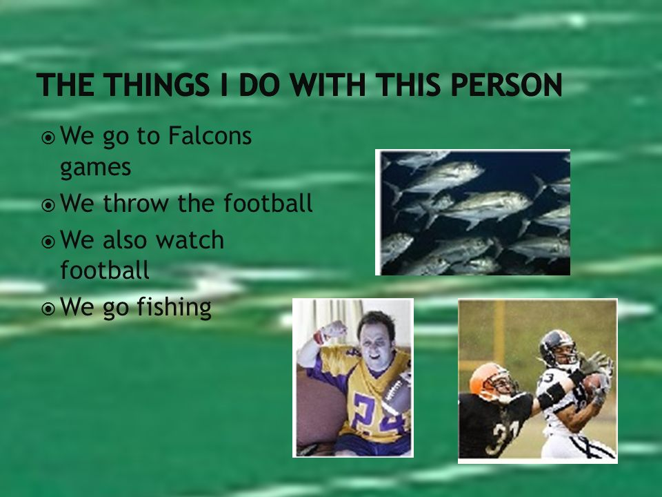 We go to Falcons games We throw the football We also watch football We go fishing