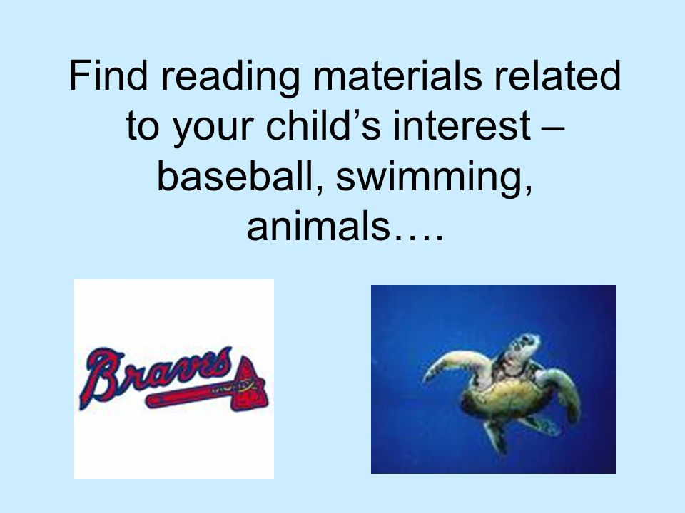 Find reading materials related to your childs interest – baseball, swimming, animals….