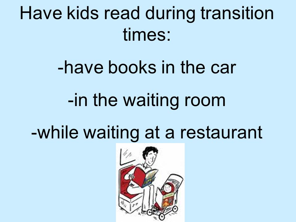 Have kids read during transition times: -have books in the car -in the waiting room -while waiting at a restaurant