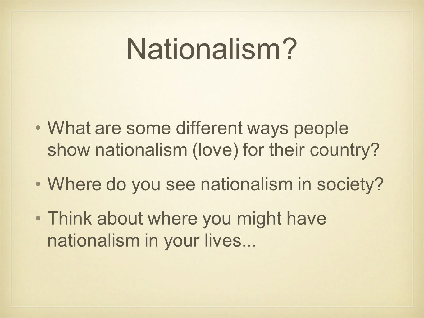 Nationalism? What are some different ways people show nationalism (love) for their country? Where do you see nationalism in society? Think about where