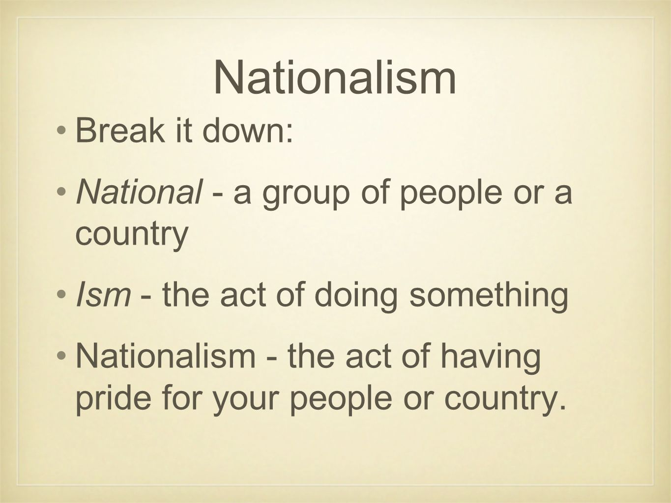 Nationalism Break it down: National - a group of people or a country Ism - the act of doing something Nationalism - the act of having pride for your p