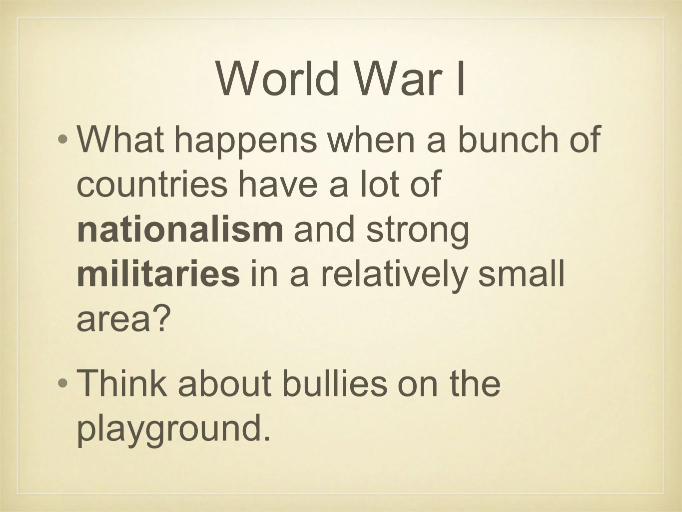 World War I What happens when a bunch of countries have a lot of nationalism and strong militaries in a relatively small area? Think about bullies on