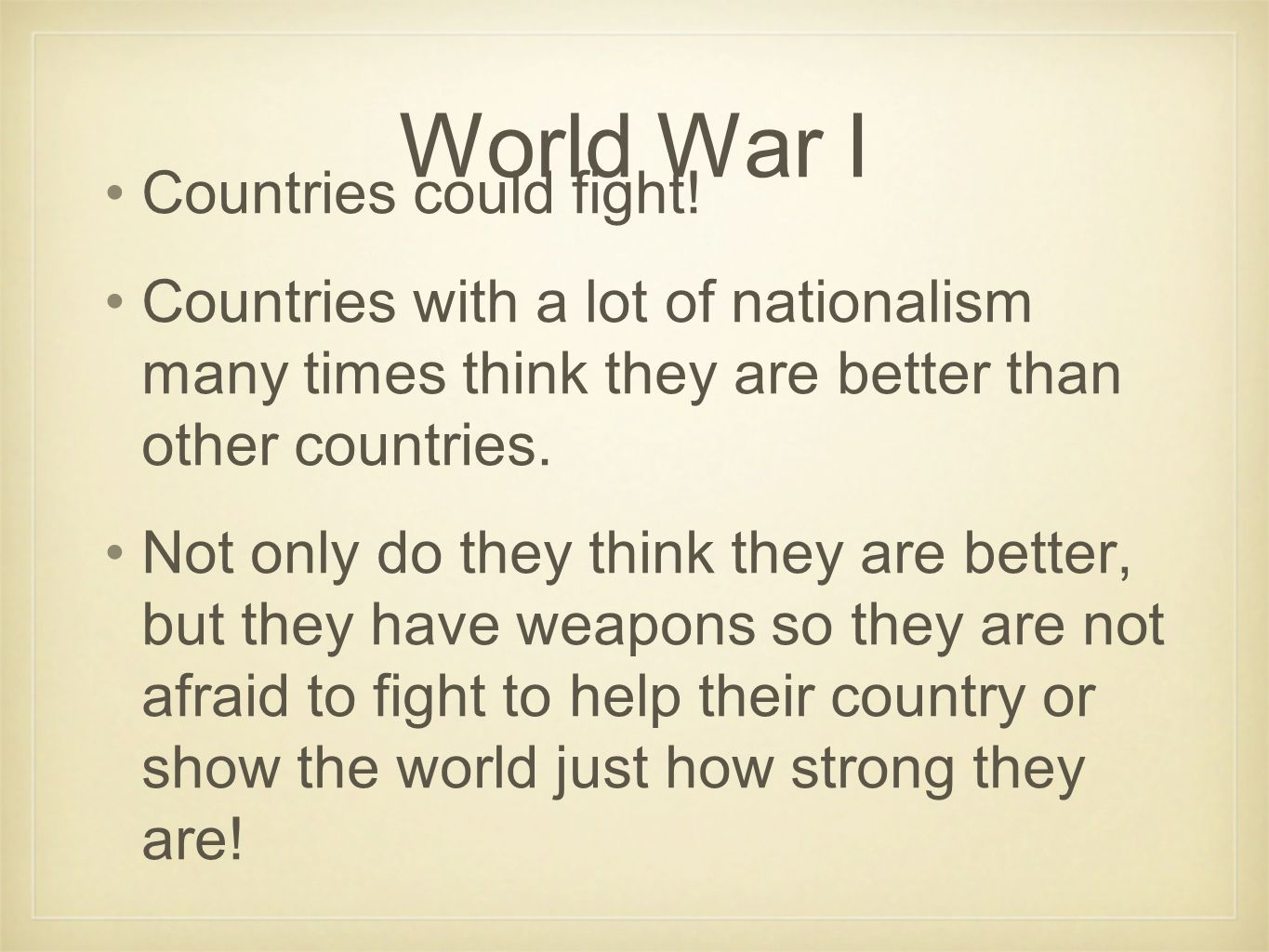 World War I Countries could fight! Countries with a lot of nationalism many times think they are better than other countries. Not only do they think t