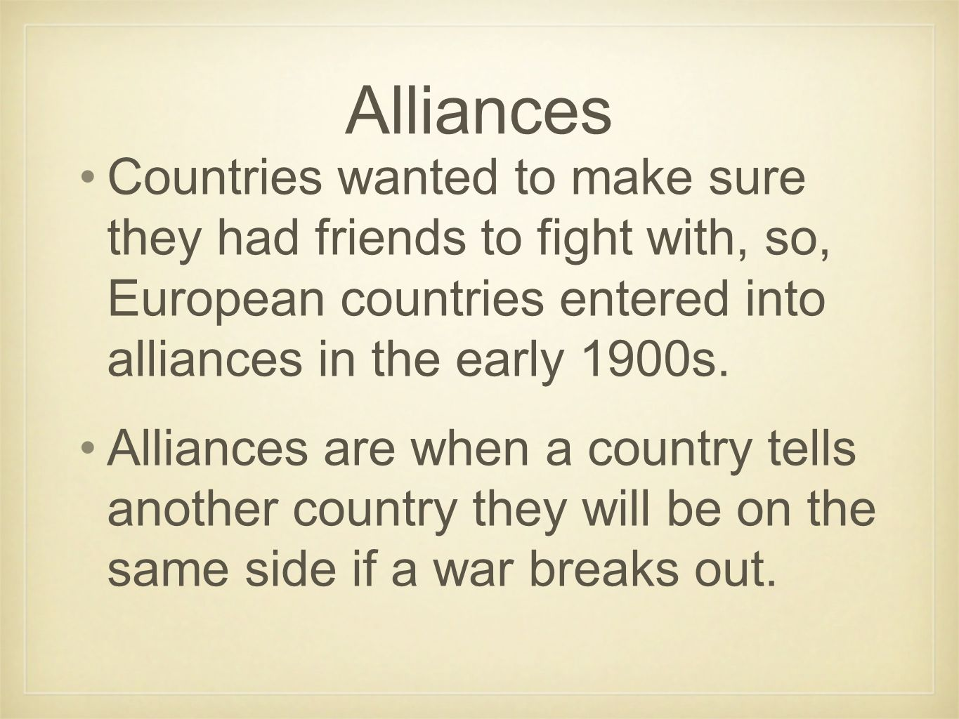 Alliances Countries wanted to make sure they had friends to fight with, so, European countries entered into alliances in the early 1900s. Alliances ar