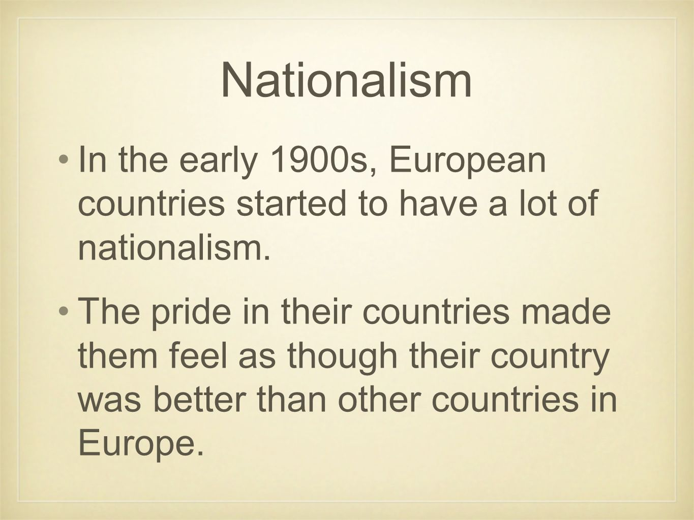 Nationalism In the early 1900s, European countries started to have a lot of nationalism. The pride in their countries made them feel as though their c
