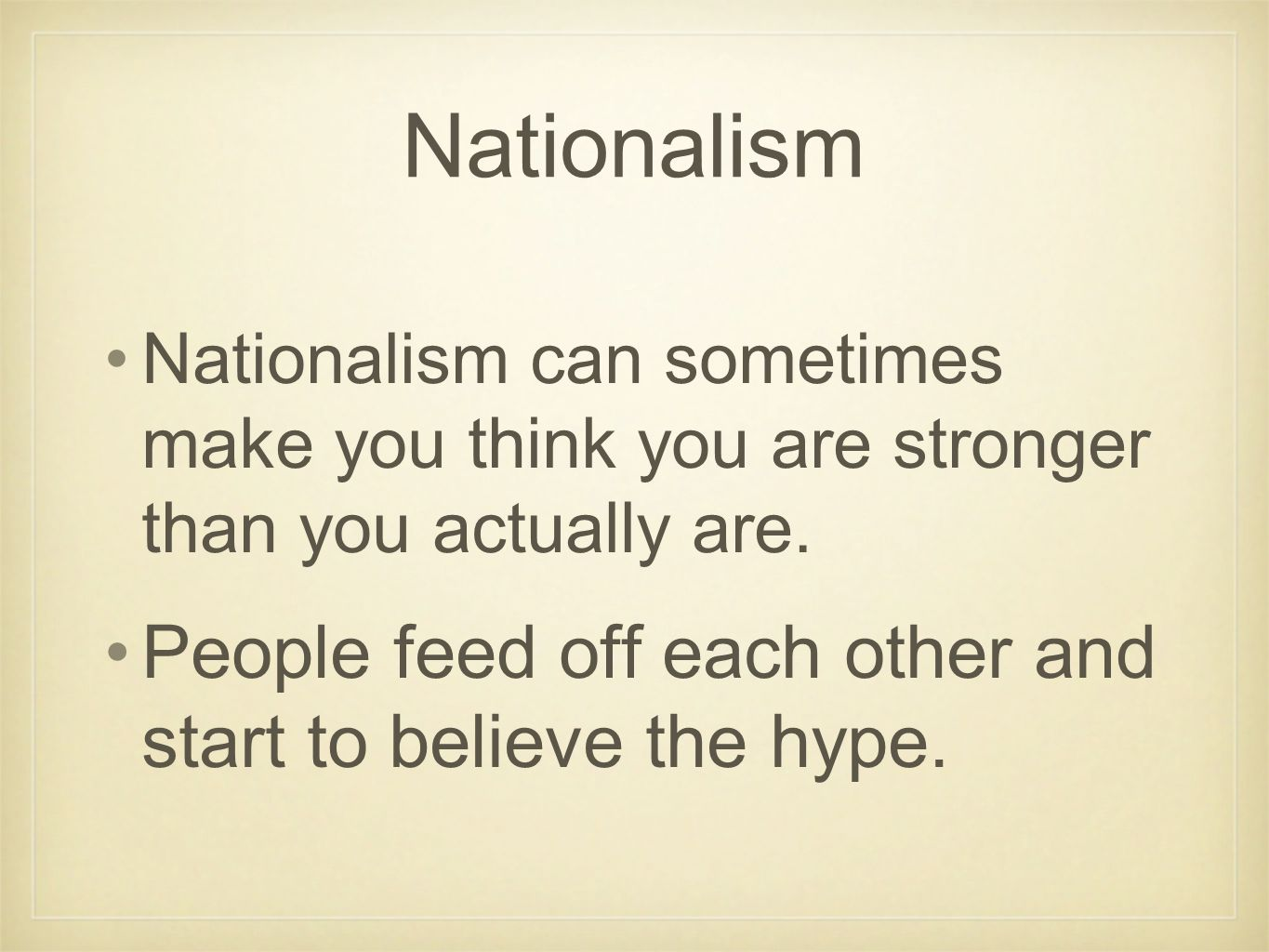 Nationalism Nationalism can sometimes make you think you are stronger than you actually are. People feed off each other and start to believe the hype.