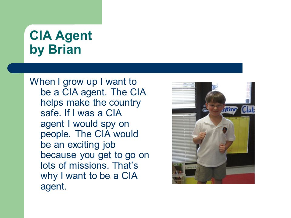 CIA Agent by Brian When I grow up I want to be a CIA agent. The CIA helps make the country safe. If I was a CIA agent I would spy on people. The CIA w