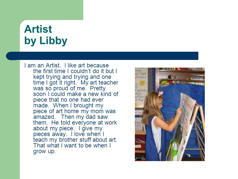 Artist by Libby I am an Artist. I like art because the first time I couldnt do it but I kept trying and trying and one time I got it right. My art tea