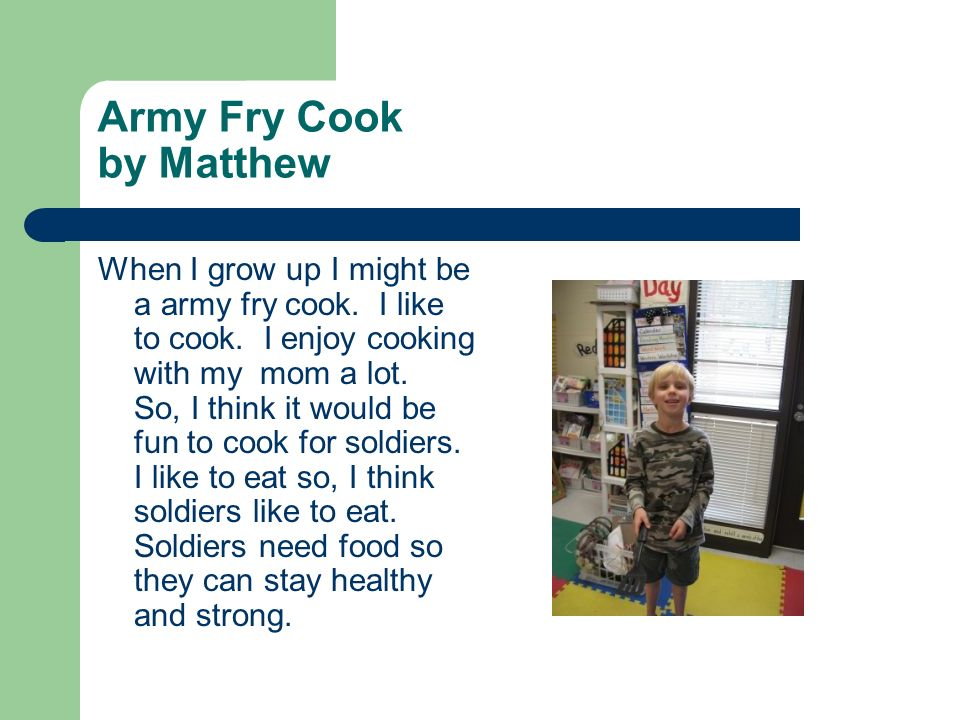 Army Fry Cook by Matthew When I grow up I might be a army fry cook. I like to cook. I enjoy cooking with my mom a lot. So, I think it would be fun to