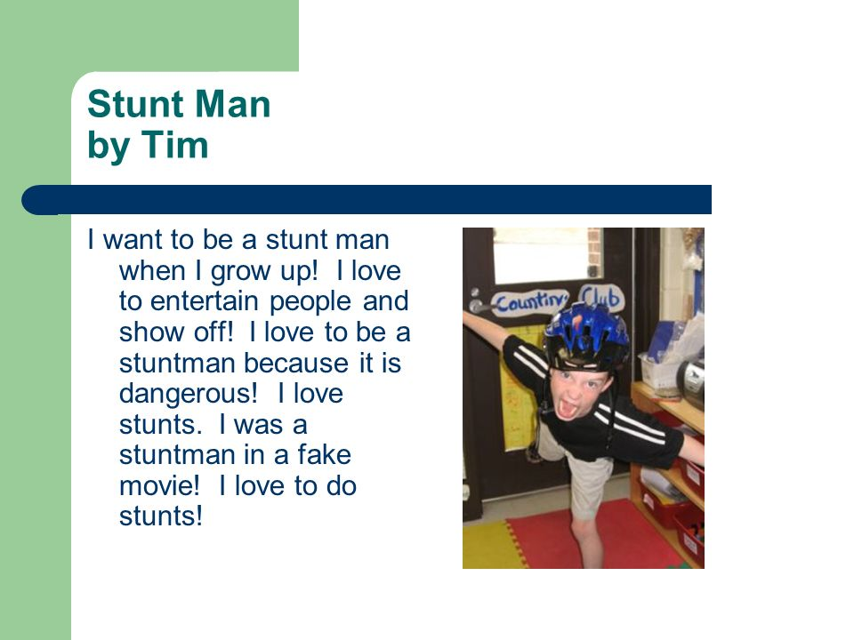 Stunt Man by Tim I want to be a stunt man when I grow up! I love to entertain people and show off! I love to be a stuntman because it is dangerous! I