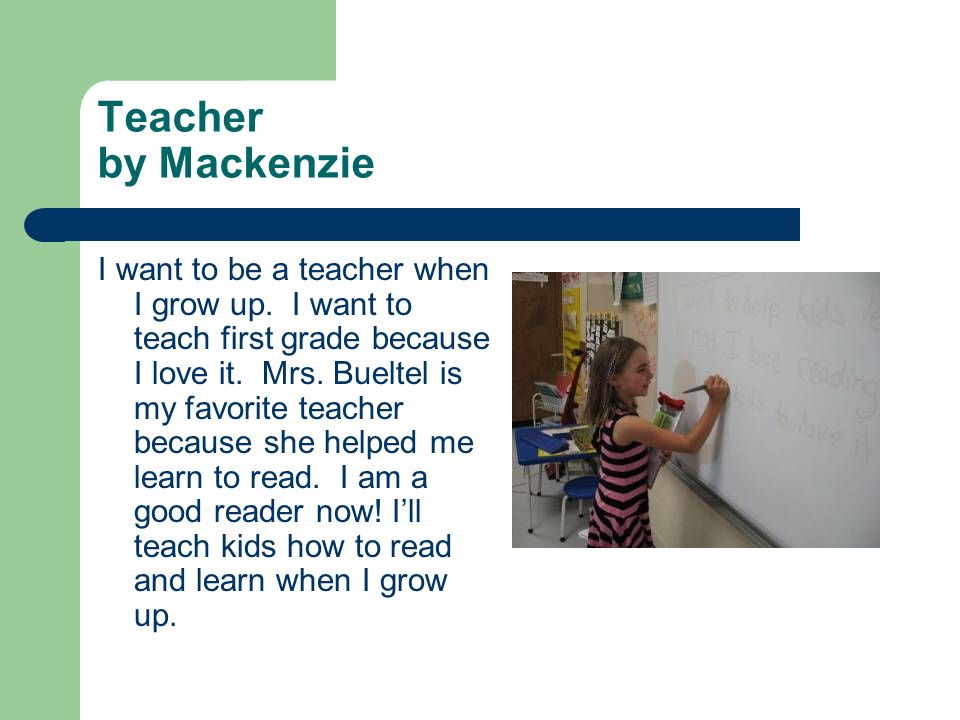 Teacher by Mackenzie I want to be a teacher when I grow up. I want to teach first grade because I love it. Mrs. Bueltel is my favorite teacher because