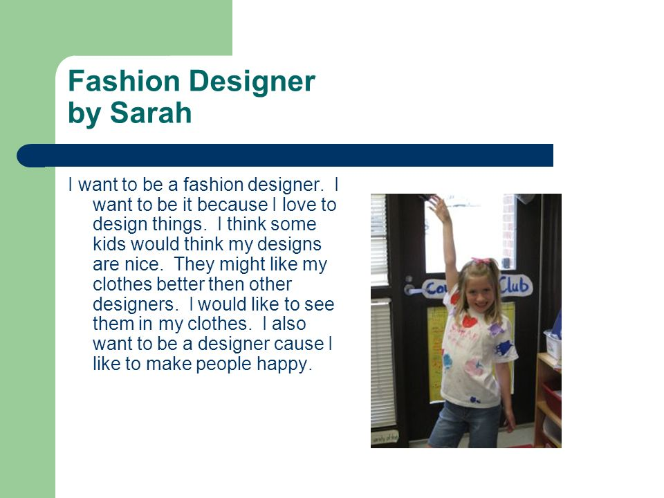 Fashion Designer by Sarah I want to be a fashion designer. I want to be it because I love to design things. I think some kids would think my designs a