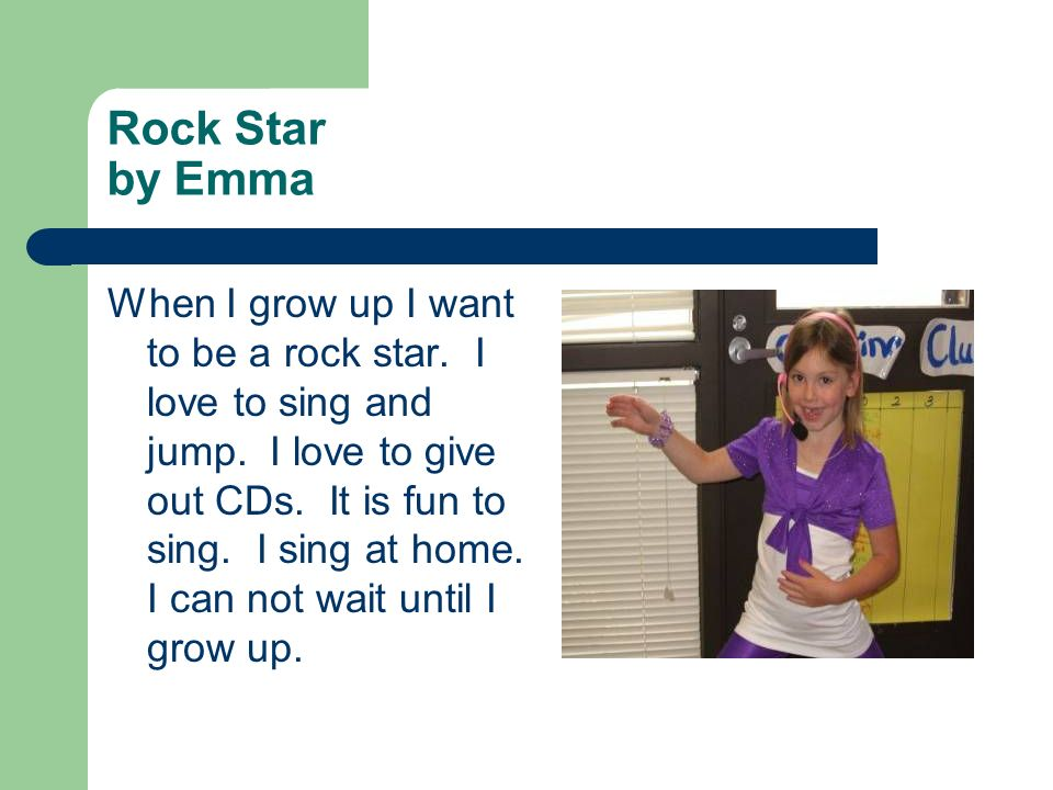 Rock Star by Emma When I grow up I want to be a rock star. I love to sing and jump. I love to give out CDs. It is fun to sing. I sing at home. I can n