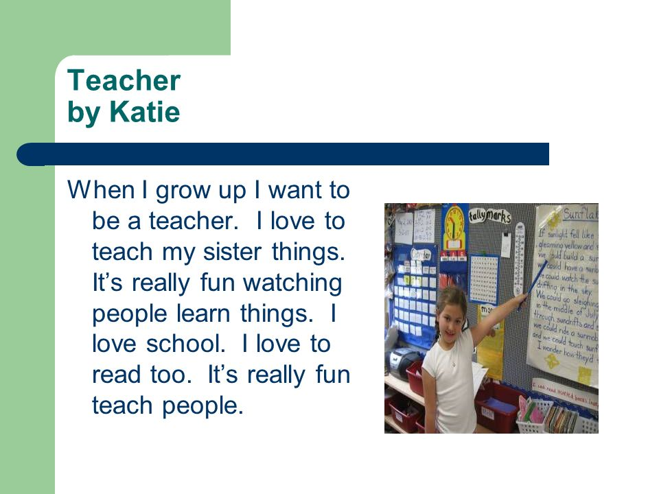 Teacher by Katie When I grow up I want to be a teacher. I love to teach my sister things. Its really fun watching people learn things. I love school.