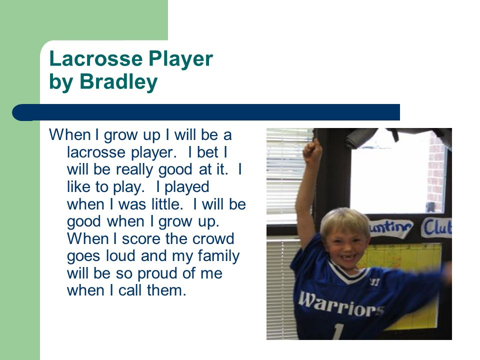 Lacrosse Player by Bradley When I grow up I will be a lacrosse player. I bet I will be really good at it. I like to play. I played when I was little.