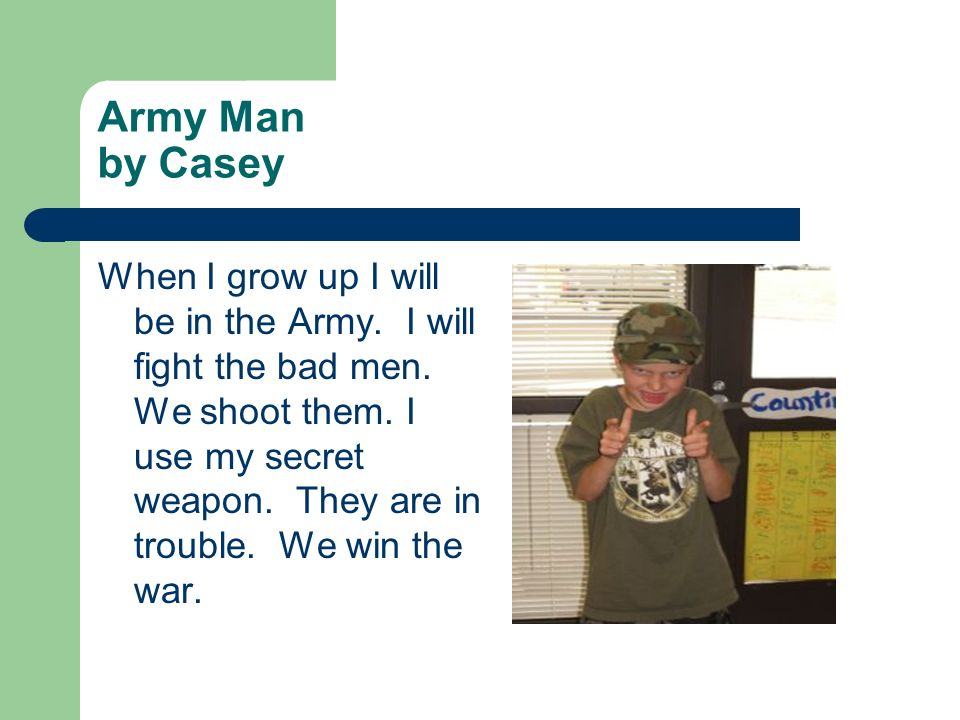 Army Man by Casey When I grow up I will be in the Army. I will fight the bad men. We shoot them. I use my secret weapon. They are in trouble. We win t