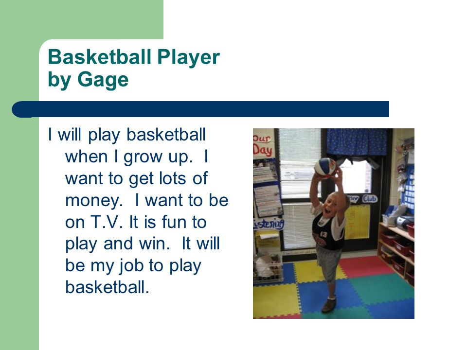 Basketball Player by Gage I will play basketball when I grow up. I want to get lots of money. I want to be on T.V. It is fun to play and win. It will
