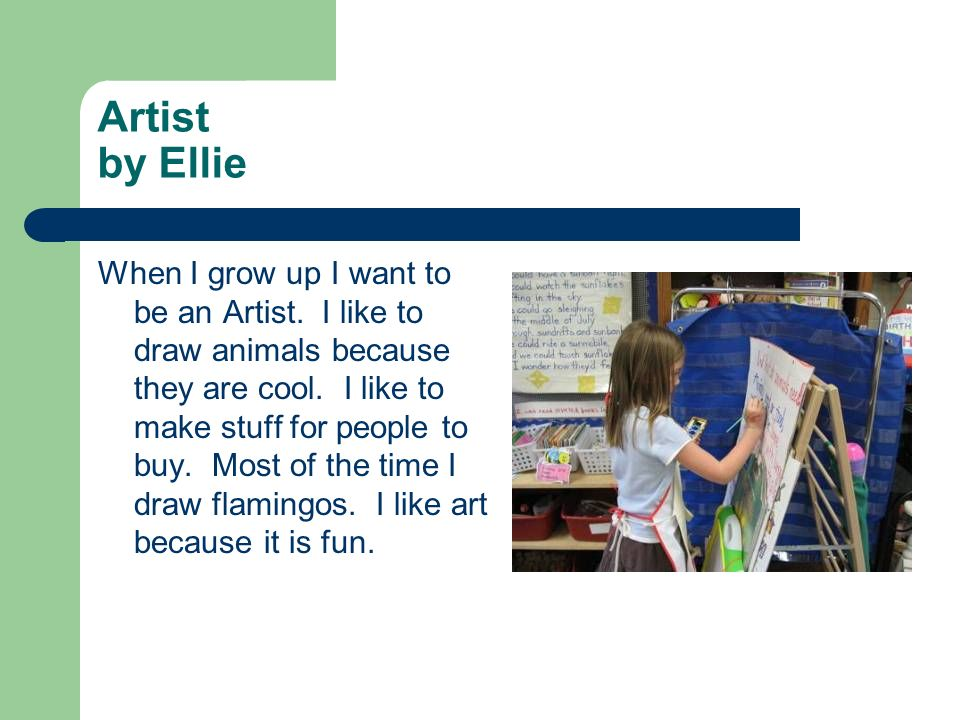 Artist by Ellie When I grow up I want to be an Artist. I like to draw animals because they are cool. I like to make stuff for people to buy. Most of t