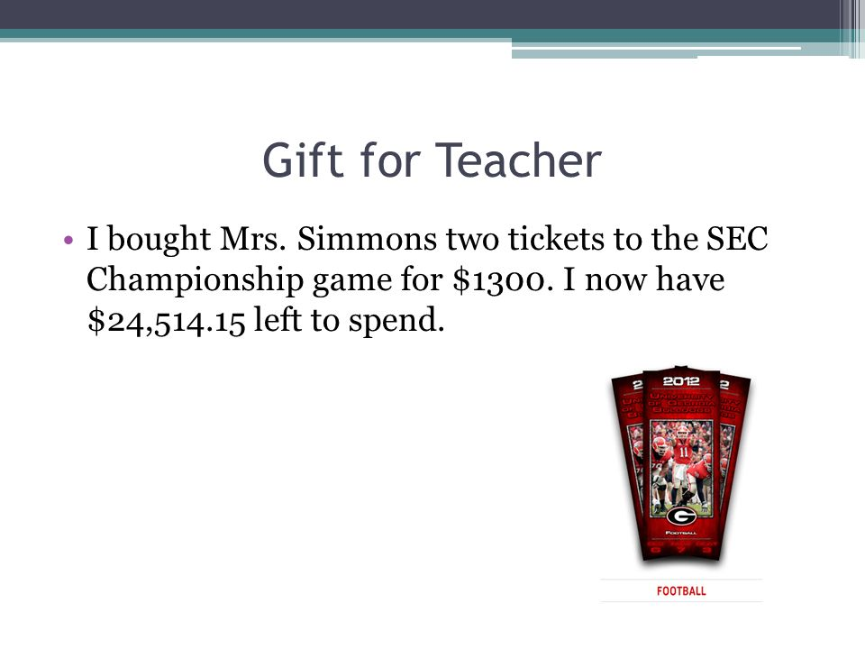 Gift for Teacher I bought Mrs. Simmons two tickets to the SEC Championship game for $1300. I now have $24,514.15 left to spend.