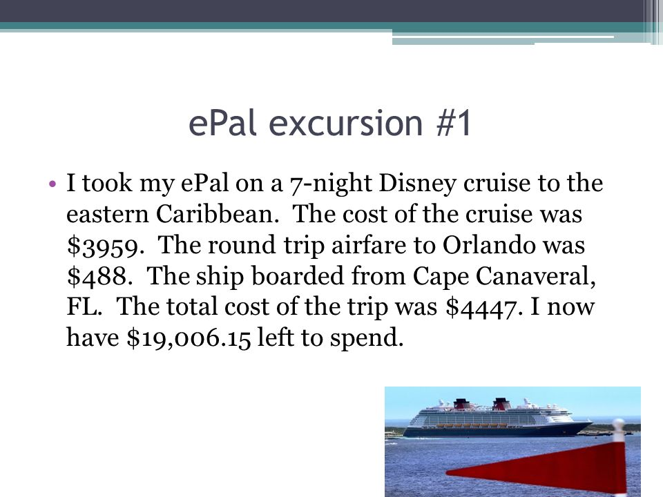 ePal excursion #1 I took my ePal on a 7-night Disney cruise to the eastern Caribbean. The cost of the cruise was $3959. The round trip airfare to Orla