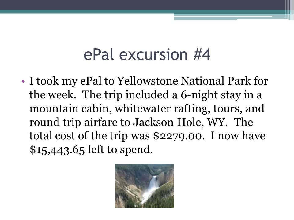 ePal excursion #4 I took my ePal to Yellowstone National Park for the week. The trip included a 6-night stay in a mountain cabin, whitewater rafting,