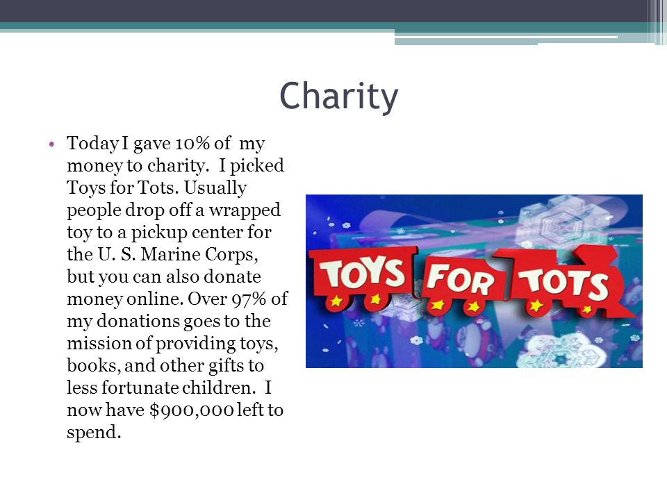 Charity Today I gave 10% of my money to charity. I picked Toys for Tots. Usually people drop off a wrapped toy to a pickup center for the U. S. Marine