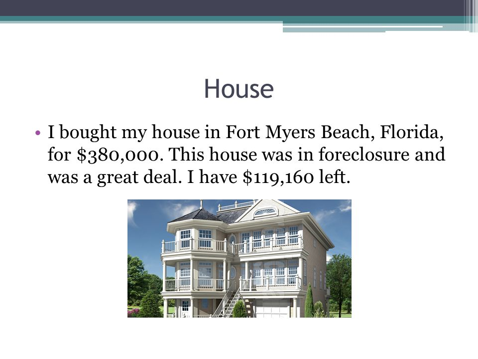 House I bought my house in Fort Myers Beach, Florida, for $380,000. This house was in foreclosure and was a great deal. I have $119,160 left.