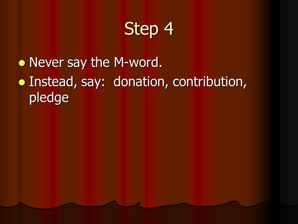 Step 4 Never say the M-word. Never say the M-word. Instead, say: donation, contribution, pledge Instead, say: donation, contribution, pledge