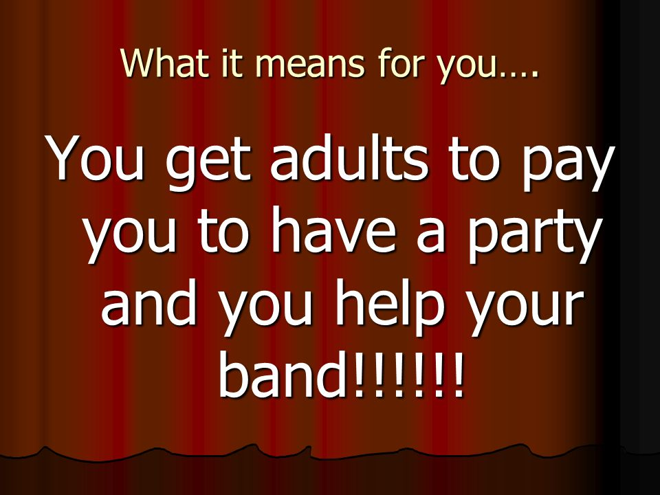 What it means for you…. You get adults to pay you to have a party and you help your band!!!!!!